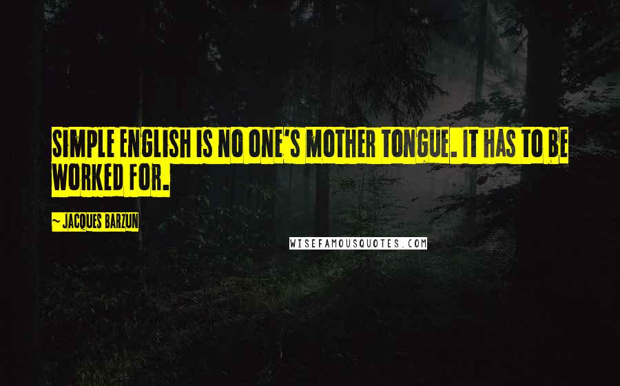 Jacques Barzun quotes: Simple English is no one's mother tongue. It has to be worked for.