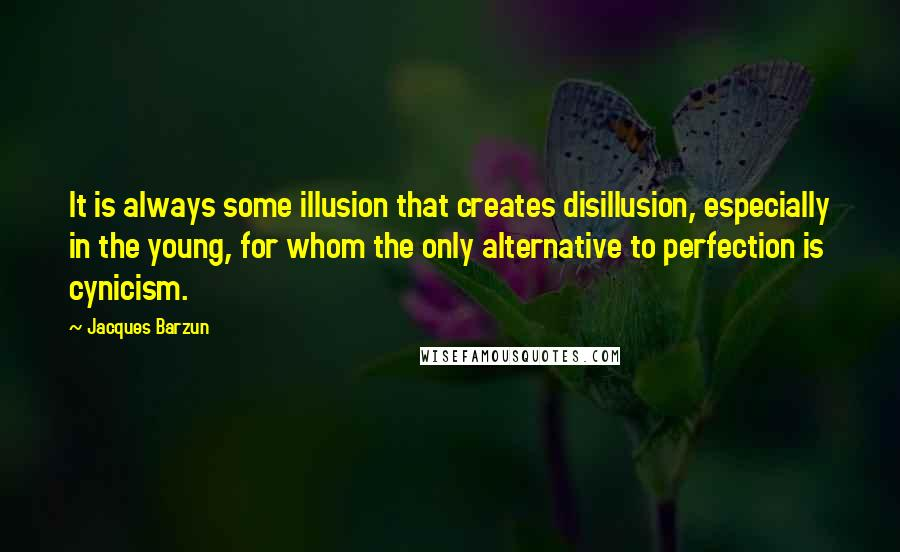 Jacques Barzun quotes: It is always some illusion that creates disillusion, especially in the young, for whom the only alternative to perfection is cynicism.