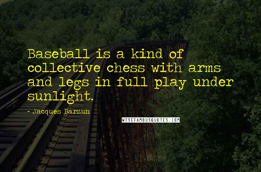 Jacques Barzun quotes: Baseball is a kind of collective chess with arms and legs in full play under sunlight.