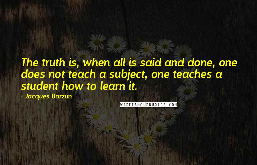 Jacques Barzun quotes: The truth is, when all is said and done, one does not teach a subject, one teaches a student how to learn it.