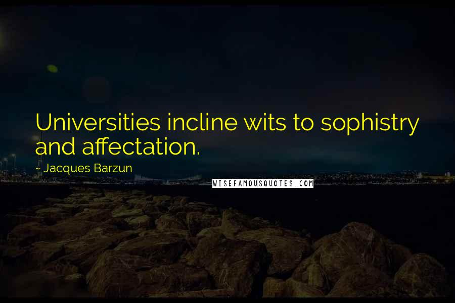 Jacques Barzun quotes: Universities incline wits to sophistry and affectation.