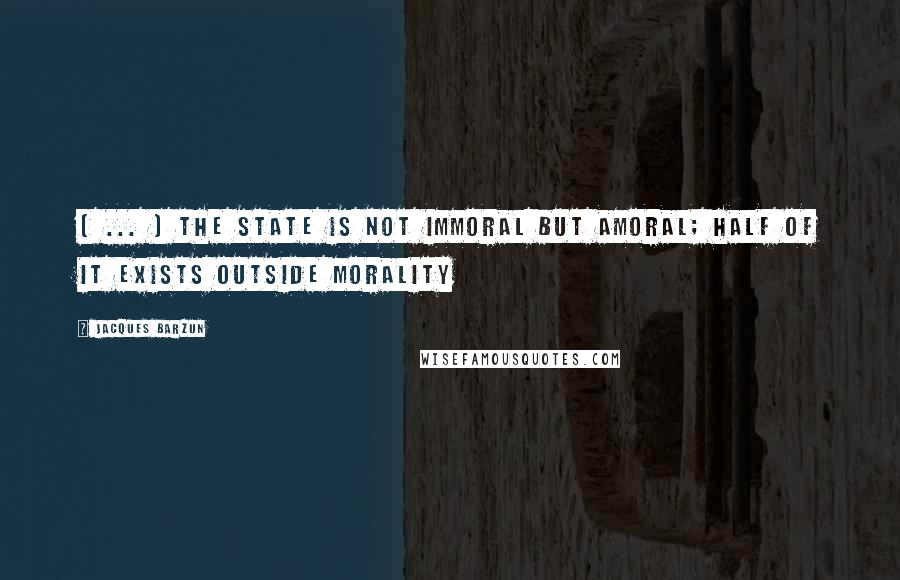 Jacques Barzun quotes: [ ... ] the state is not immoral but amoral; half of it exists outside morality