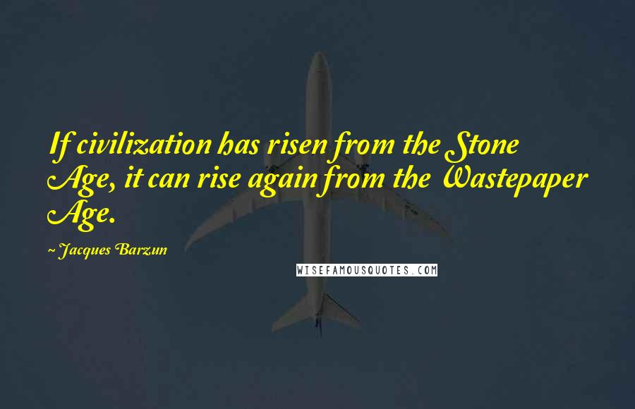 Jacques Barzun quotes: If civilization has risen from the Stone Age, it can rise again from the Wastepaper Age.