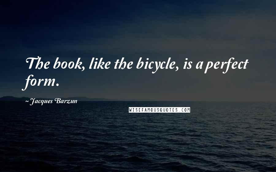 Jacques Barzun quotes: The book, like the bicycle, is a perfect form.