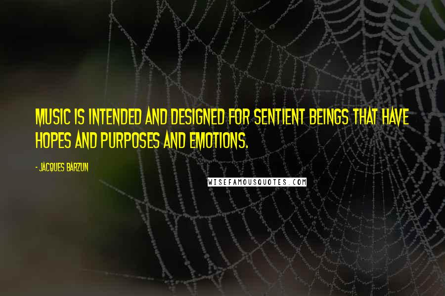 Jacques Barzun quotes: Music is intended and designed for sentient beings that have hopes and purposes and emotions.
