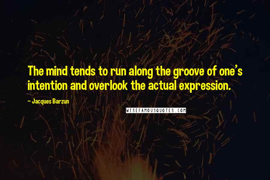 Jacques Barzun quotes: The mind tends to run along the groove of one's intention and overlook the actual expression.