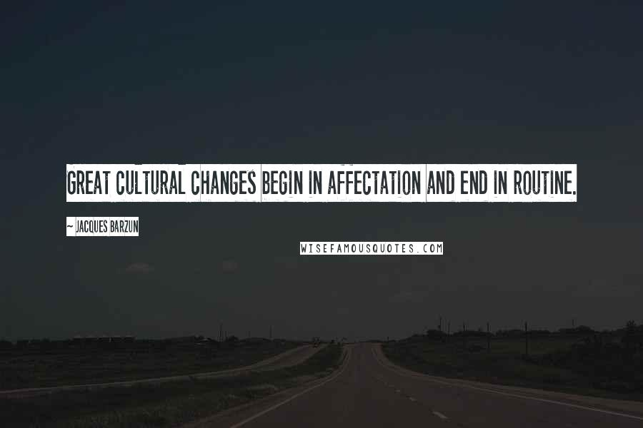 Jacques Barzun quotes: Great cultural changes begin in affectation and end in routine.