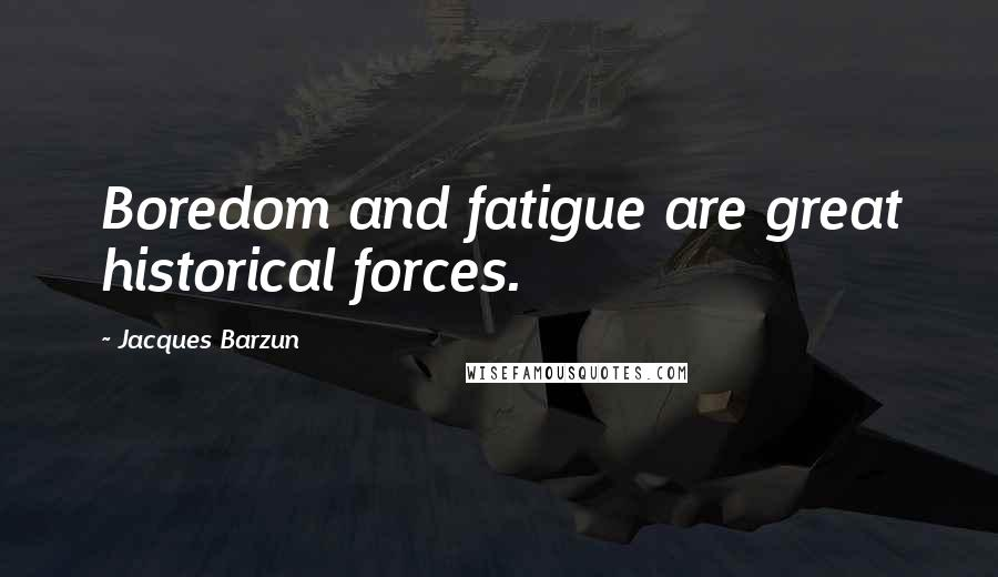 Jacques Barzun quotes: Boredom and fatigue are great historical forces.