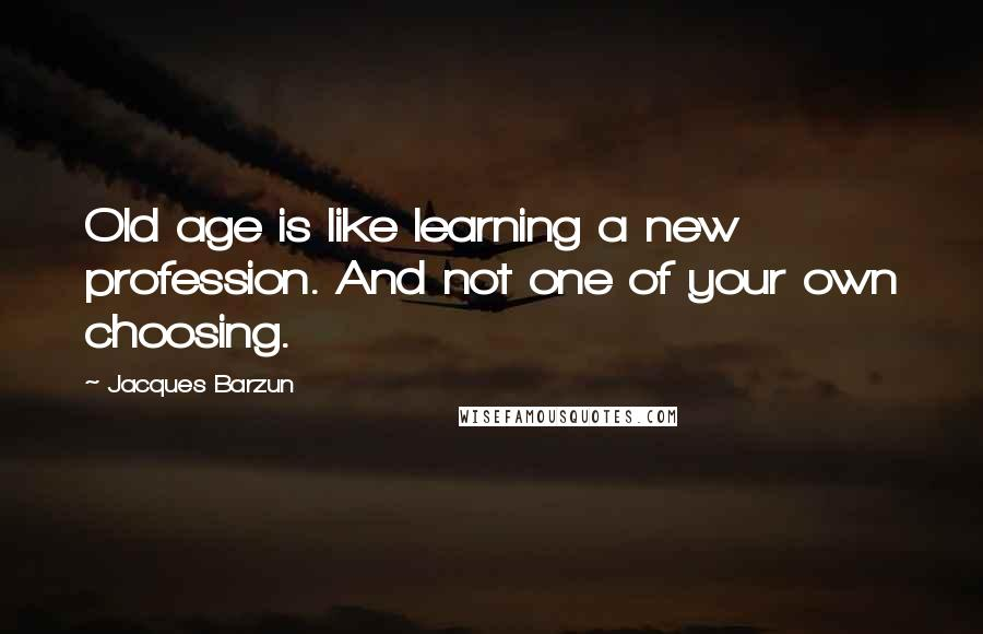 Jacques Barzun quotes: Old age is like learning a new profession. And not one of your own choosing.
