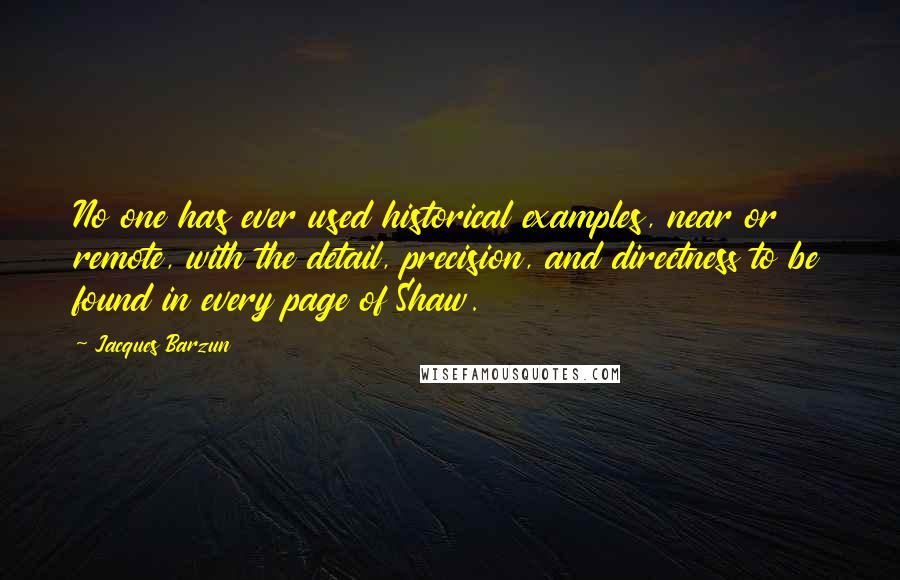 Jacques Barzun quotes: No one has ever used historical examples, near or remote, with the detail, precision, and directness to be found in every page of Shaw.