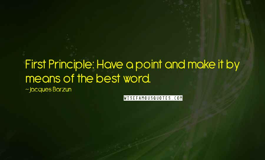 Jacques Barzun quotes: First Principle: Have a point and make it by means of the best word.