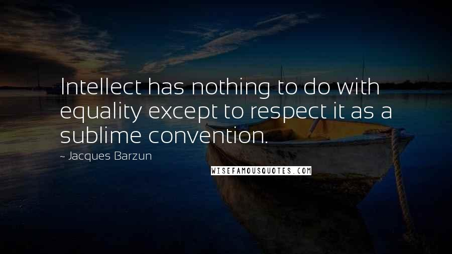 Jacques Barzun quotes: Intellect has nothing to do with equality except to respect it as a sublime convention.