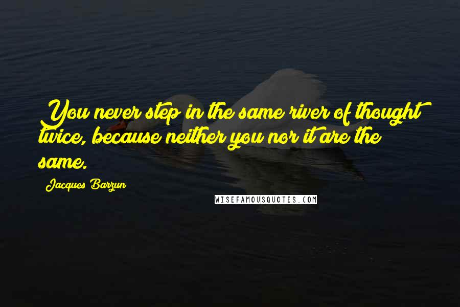 Jacques Barzun quotes: You never step in the same river of thought twice, because neither you nor it are the same.