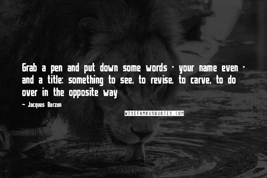 Jacques Barzun quotes: Grab a pen and put down some words - your name even - and a title: something to see, to revise, to carve, to do over in the opposite way