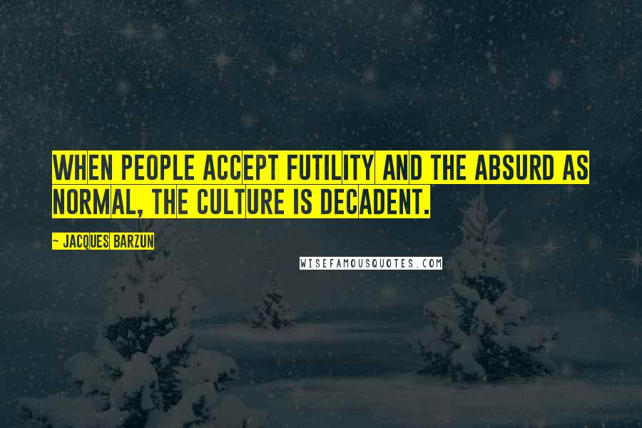 Jacques Barzun quotes: When people accept futility and the absurd as normal, the culture is decadent.