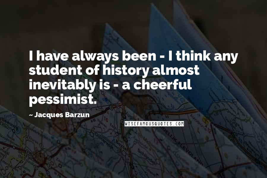 Jacques Barzun quotes: I have always been - I think any student of history almost inevitably is - a cheerful pessimist.