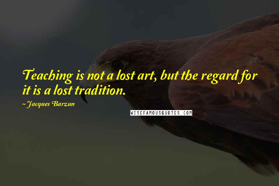 Jacques Barzun quotes: Teaching is not a lost art, but the regard for it is a lost tradition.