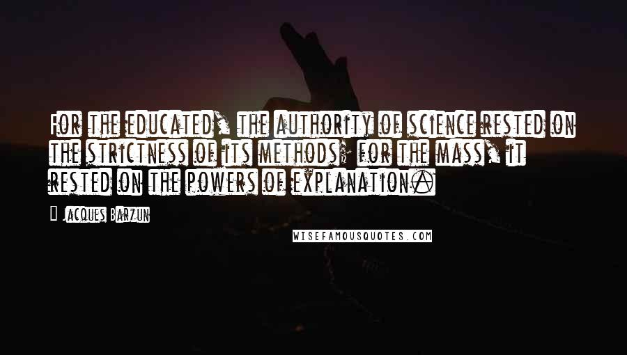 Jacques Barzun quotes: For the educated, the authority of science rested on the strictness of its methods; for the mass, it rested on the powers of explanation.