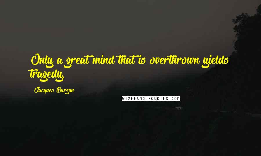 Jacques Barzun quotes: Only a great mind that is overthrown yields tragedy.