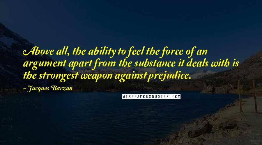 Jacques Barzun quotes: Above all, the ability to feel the force of an argument apart from the substance it deals with is the strongest weapon against prejudice.