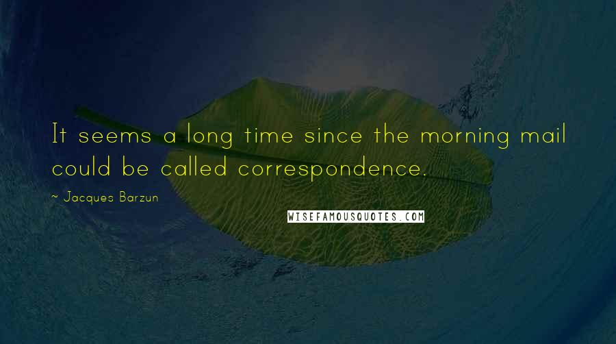 Jacques Barzun quotes: It seems a long time since the morning mail could be called correspondence.
