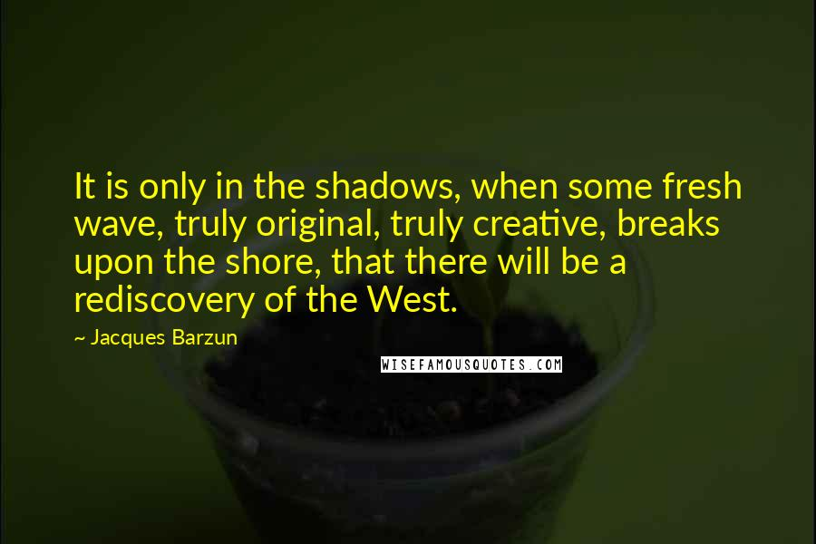 Jacques Barzun quotes: It is only in the shadows, when some fresh wave, truly original, truly creative, breaks upon the shore, that there will be a rediscovery of the West.