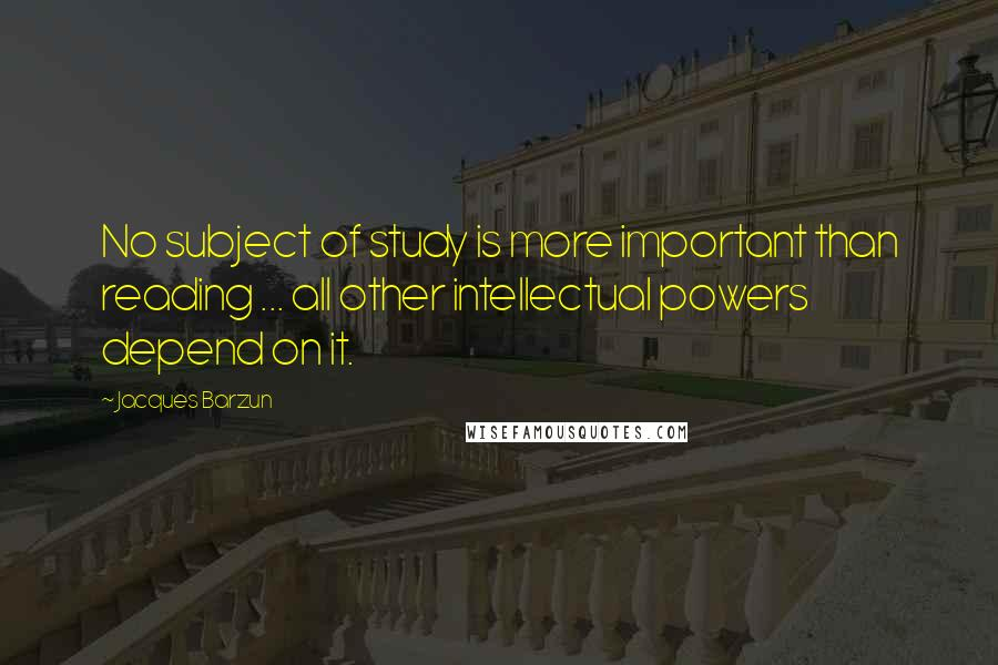 Jacques Barzun quotes: No subject of study is more important than reading ... all other intellectual powers depend on it.