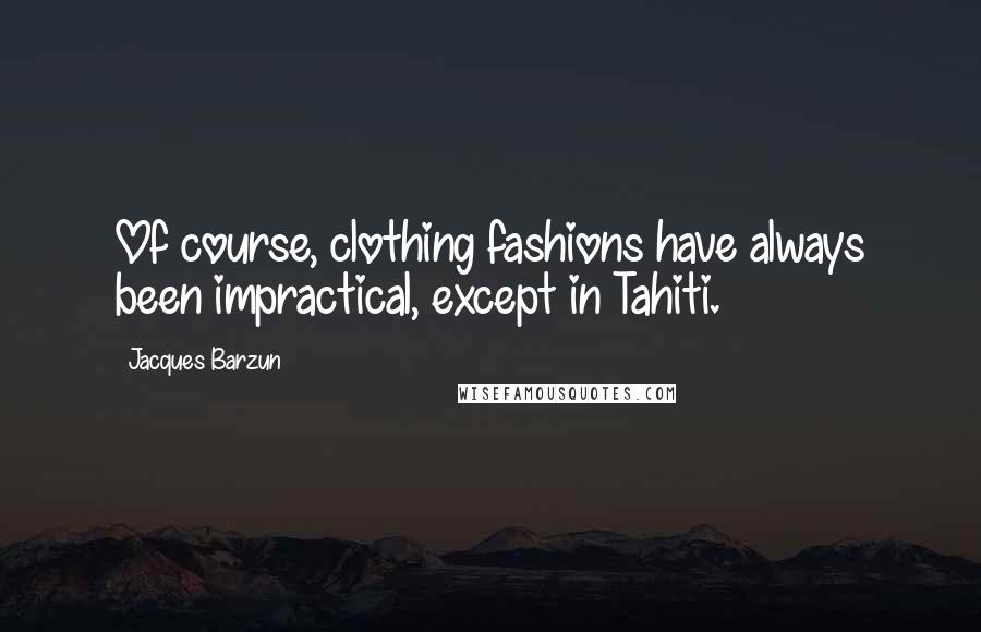 Jacques Barzun quotes: Of course, clothing fashions have always been impractical, except in Tahiti.
