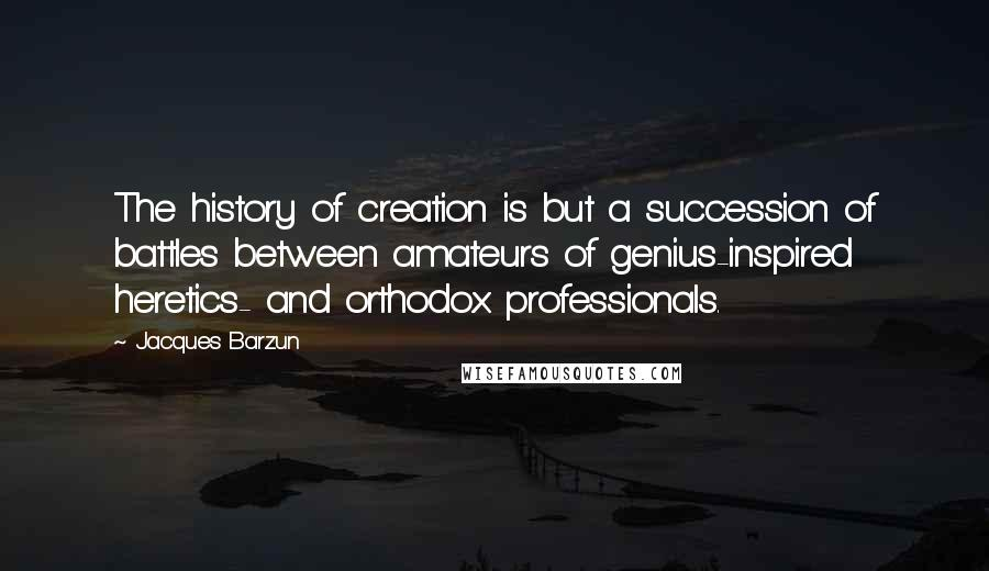 Jacques Barzun quotes: The history of creation is but a succession of battles between amateurs of genius-inspired heretics- and orthodox professionals.