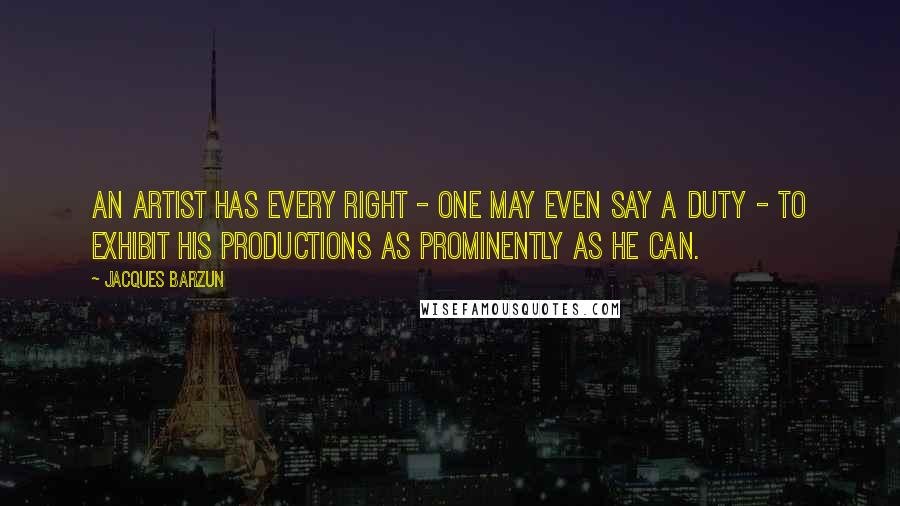 Jacques Barzun quotes: An artist has every right - one may even say a duty - to exhibit his productions as prominently as he can.