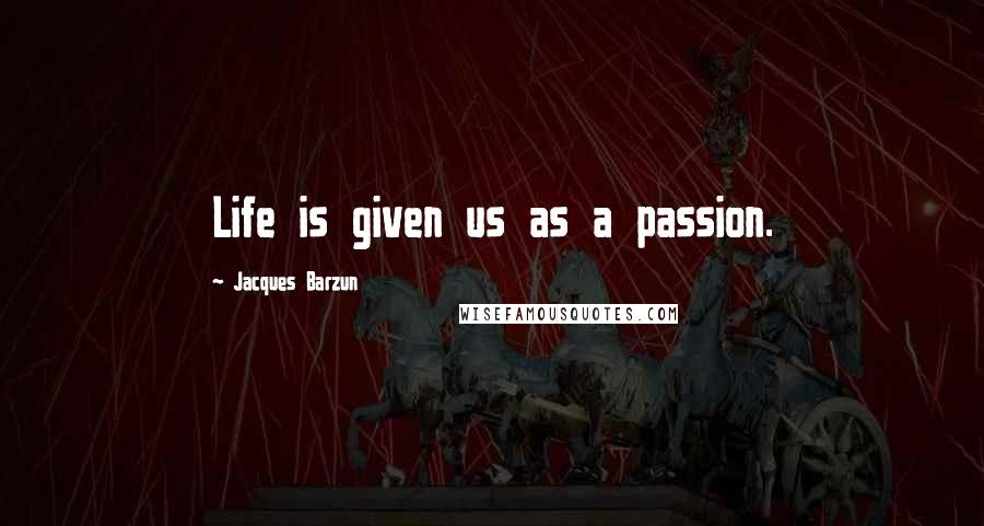Jacques Barzun quotes: Life is given us as a passion.