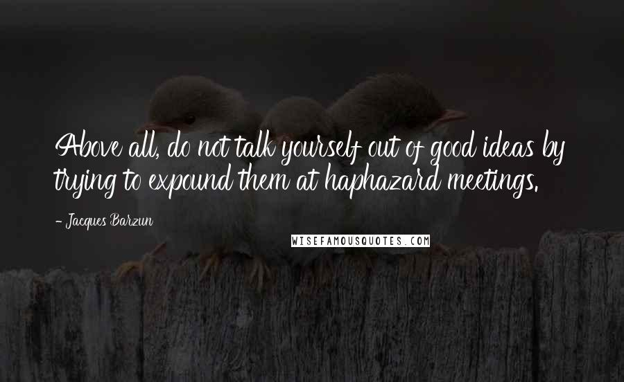 Jacques Barzun quotes: Above all, do not talk yourself out of good ideas by trying to expound them at haphazard meetings.