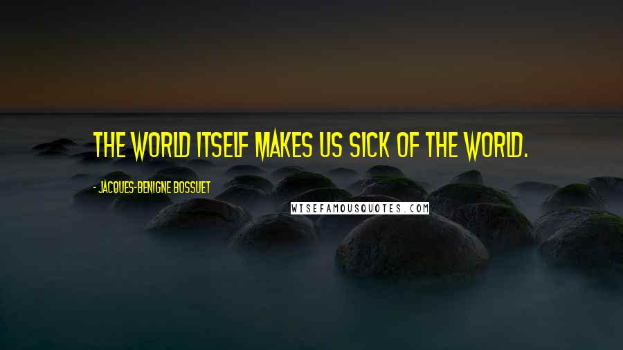 Jacques-Benigne Bossuet quotes: The world itself makes us sick of the world.
