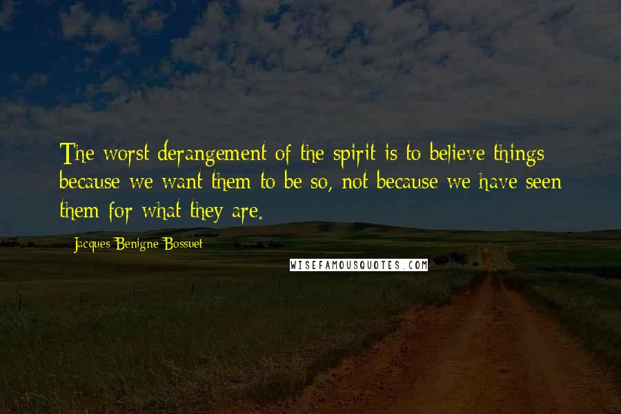 Jacques-Benigne Bossuet quotes: The worst derangement of the spirit is to believe things because we want them to be so, not because we have seen them for what they are.