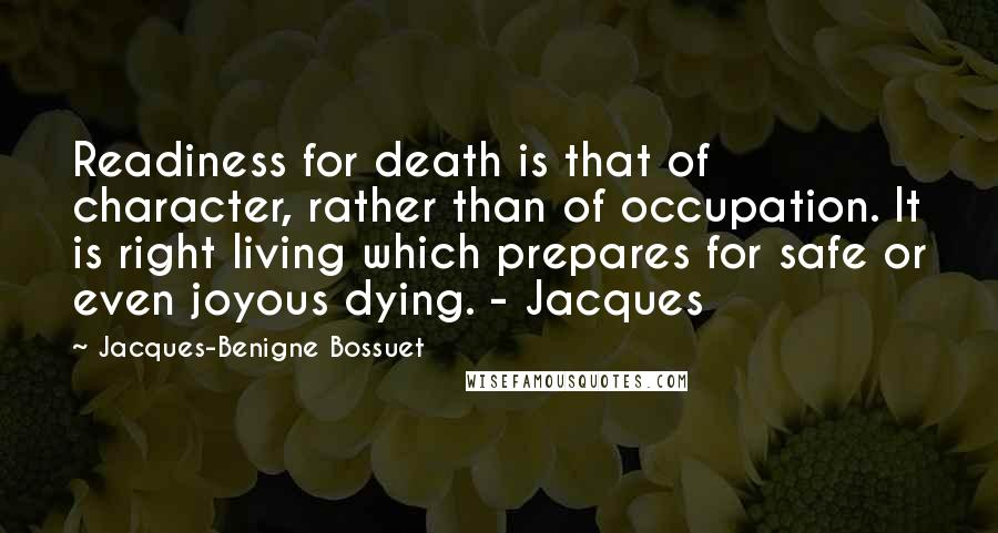 Jacques-Benigne Bossuet quotes: Readiness for death is that of character, rather than of occupation. It is right living which prepares for safe or even joyous dying. - Jacques