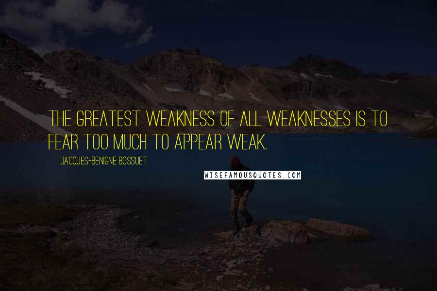 Jacques-Benigne Bossuet quotes: The greatest weakness of all weaknesses is to fear too much to appear weak.