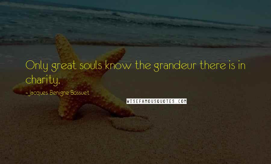 Jacques-Benigne Bossuet quotes: Only great souls know the grandeur there is in charity.