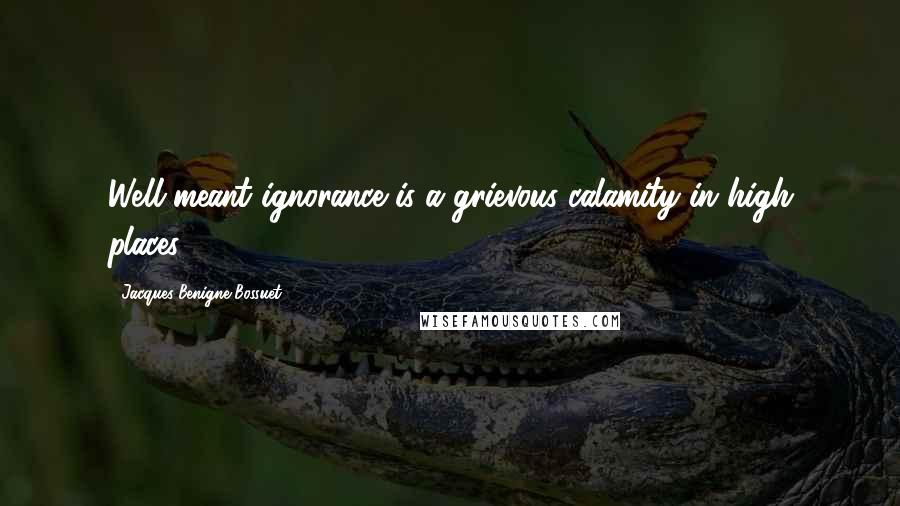 Jacques-Benigne Bossuet quotes: Well-meant ignorance is a grievous calamity in high places.