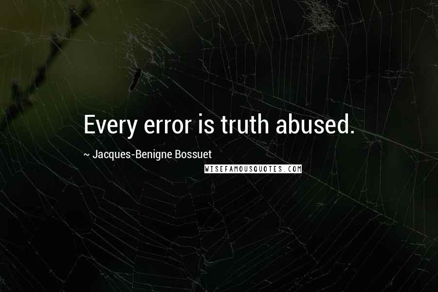 Jacques-Benigne Bossuet quotes: Every error is truth abused.