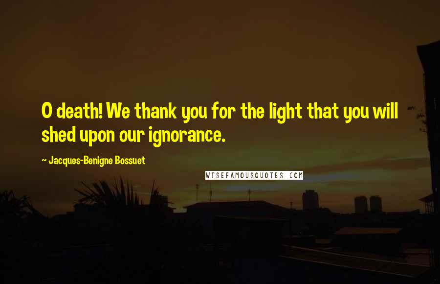 Jacques-Benigne Bossuet quotes: O death! We thank you for the light that you will shed upon our ignorance.