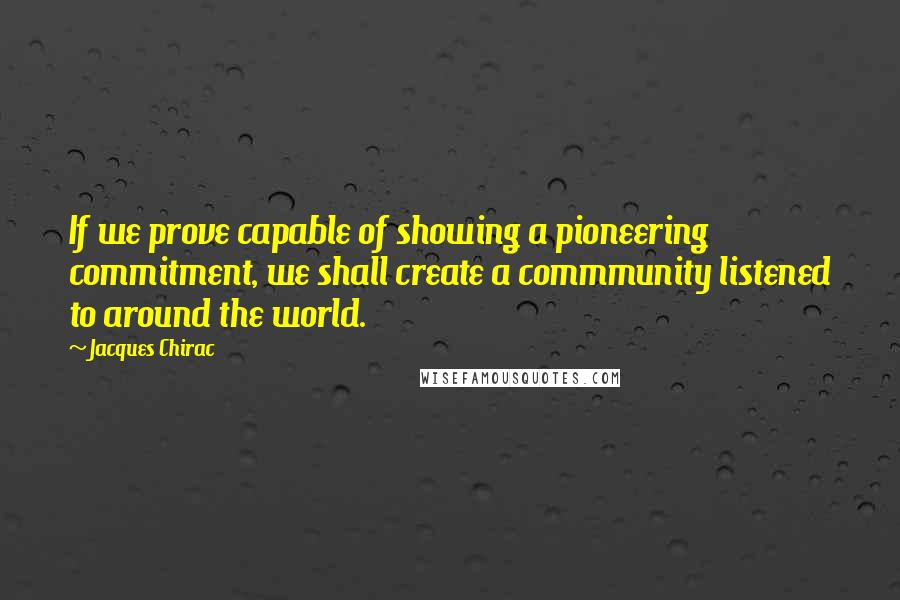 Jacques Chirac quotes: If we prove capable of showing a pioneering commitment, we shall create a commmunity listened to around the world.