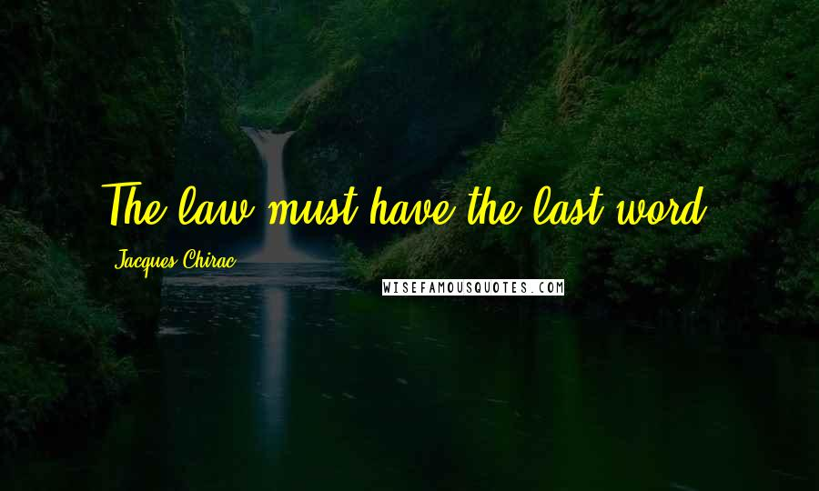Jacques Chirac quotes: The law must have the last word.