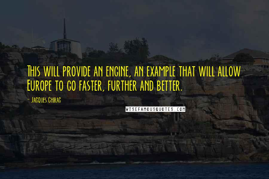 Jacques Chirac quotes: This will provide an engine, an example that will allow Europe to go faster, further and better.