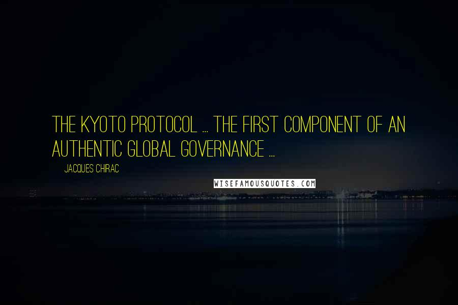 Jacques Chirac quotes: The Kyoto Protocol ... the first component of an authentic global governance ...