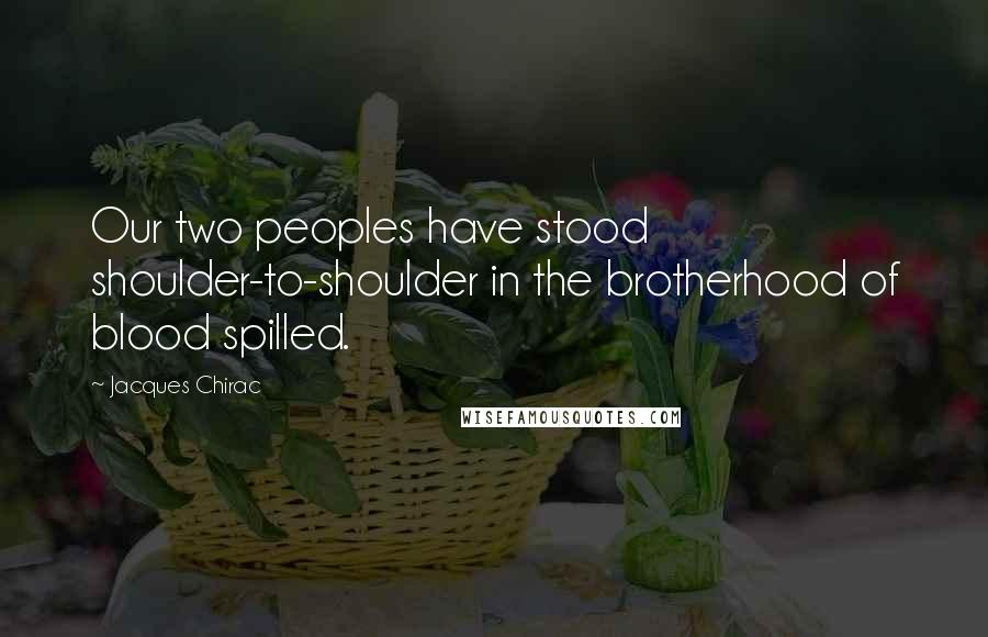 Jacques Chirac quotes: Our two peoples have stood shoulder-to-shoulder in the brotherhood of blood spilled.