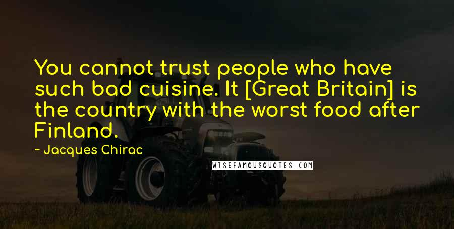 Jacques Chirac quotes: You cannot trust people who have such bad cuisine. It [Great Britain] is the country with the worst food after Finland.
