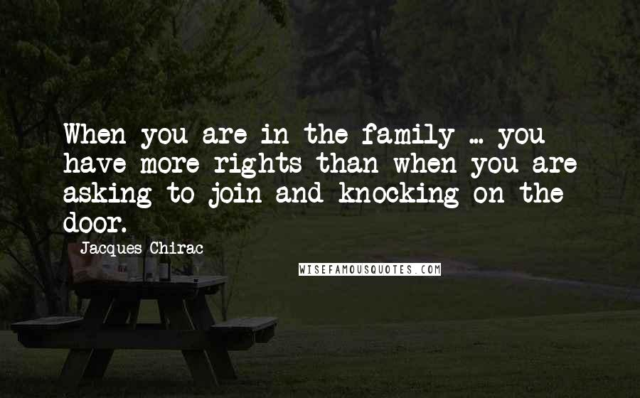 Jacques Chirac quotes: When you are in the family ... you have more rights than when you are asking to join and knocking on the door.