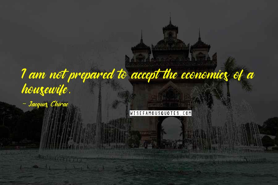 Jacques Chirac quotes: I am not prepared to accept the economics of a housewife.