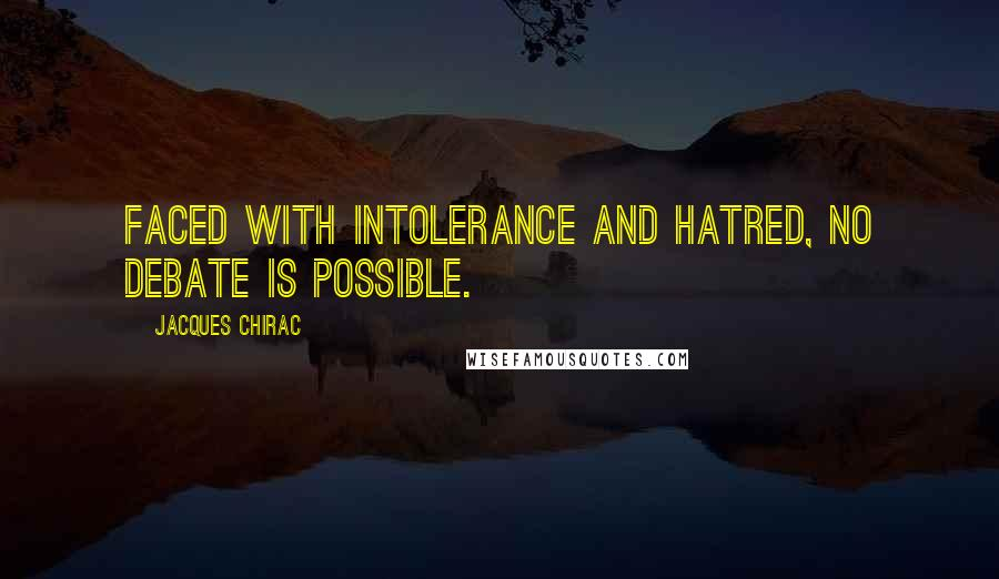 Jacques Chirac quotes: Faced with intolerance and hatred, no debate is possible.