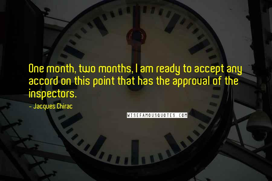 Jacques Chirac quotes: One month, two months, I am ready to accept any accord on this point that has the approval of the inspectors.